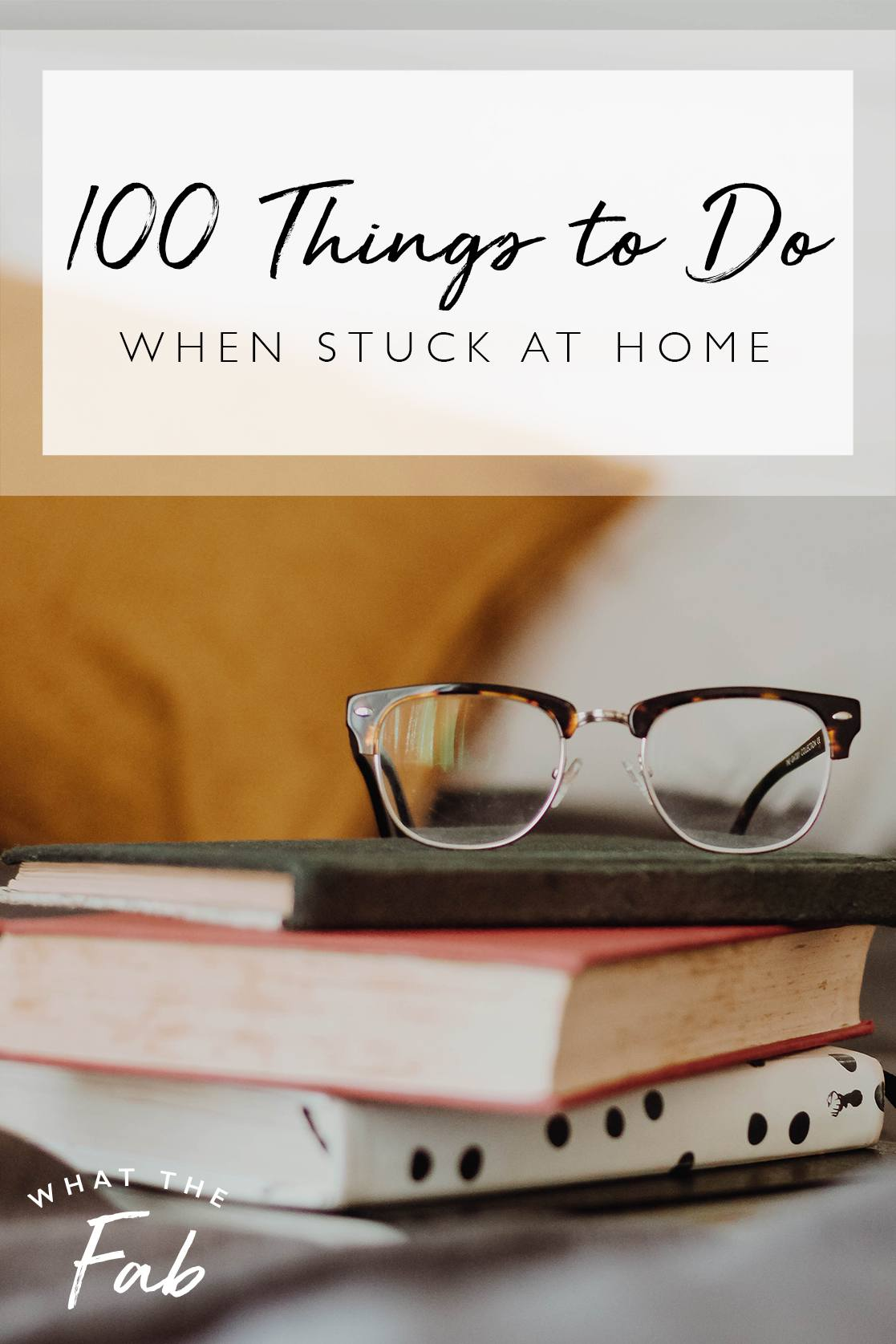 100 things to do when stuck at home, by lifestyle blogger What The Fab